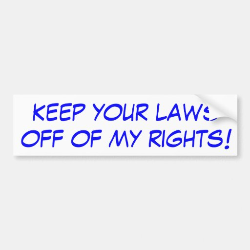 Keep your laws off of my rights! bumper sticker