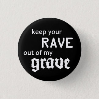 Keep your rave out OF my grave Pinback Button