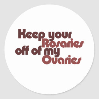 Keep your Rosaries off of my Ovaries Round Stickers