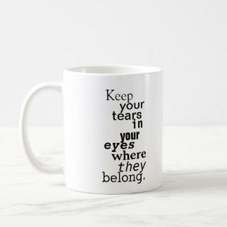Keep your tears in your eyes where they belong. coffee mug