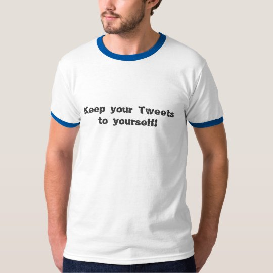 Keep your Tweets to yourself! T-Shirt