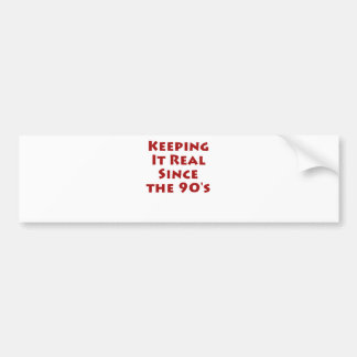 Keeping it real since the 90's car bumper sticker