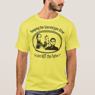 Keeping The Stereotype Alive - NOT the father! T-Shirt