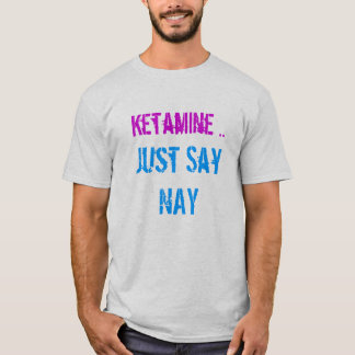 ketamine just say nay T-Shirt