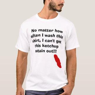 Ketchup, No matter how often I wash this shirt,... T-Shirt