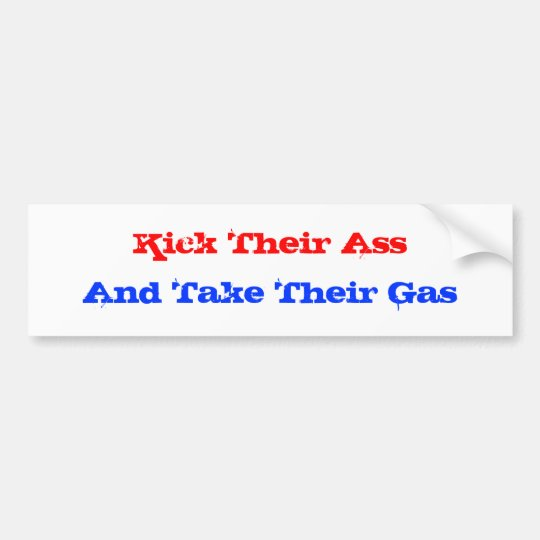 Kick Their Ass, And Take Their Gas Bumper Sticker