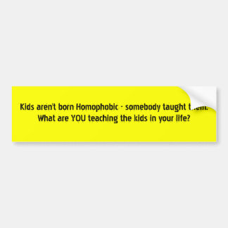 Kids aren't born Homophobic - somebody taught t... Bumper Sticker