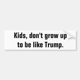 Kids, don't grow up to be like Trump. Bumper Sticker