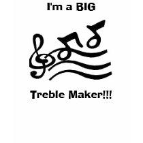 I'm a BIG Treble Maker!!! Kids