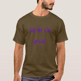kill me i'm great T-Shirt