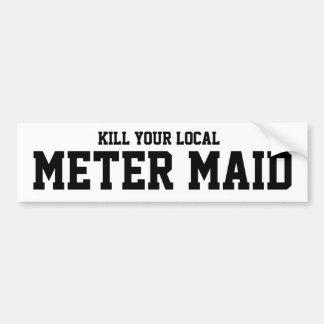 Kill Your Local Meter Maid Bumper Sticker