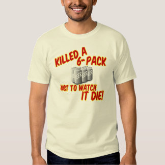 Killed A 6-pack Tee Shirt