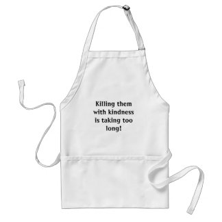 Killing them with kindness is taking too long! adult apron