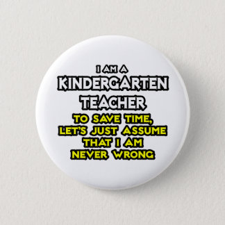 Kindergarten Teacher...Assume I Am Never Wrong Pinback Button