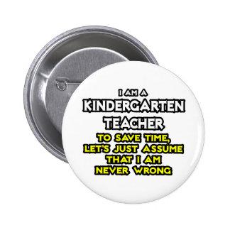 Kindergarten Teacher...Assume I Am Never Wrong Pinback Button