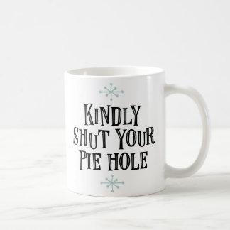 """""""Kindly Shut Your Pie Hole"""" Coffee Mug"""