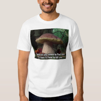 King Bolete - I'd Have to Kill You T Shirt