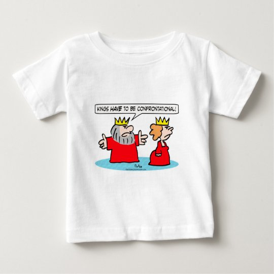 King tells queen kings HAVE to be confrontational. Baby T-Shirt