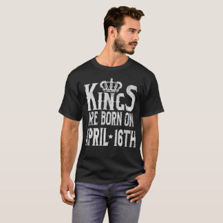 Kings Are Born On April 16th Funny Birthday T-Shirt