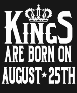 Kings Are Born On August 25th Funny Birthday T Shirt