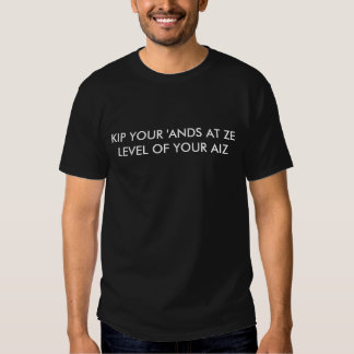KIP YOUR 'ANDS AT ZE LEVEL OF YOUR AIZ SHIRT