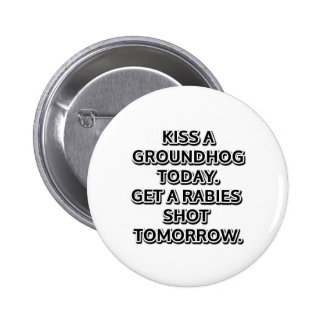 Kiss a groundhog today. Get a rabies shot tomorrow Button