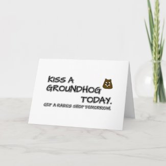 Kiss a groundhog today. Get a rabies shot tomorrow Card