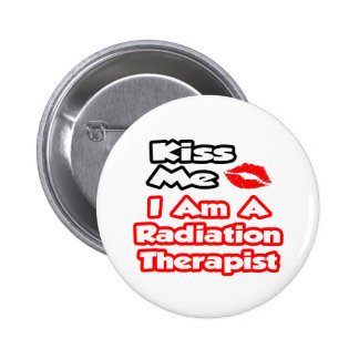 Kiss Me...I Am A Radiation Therapist Button