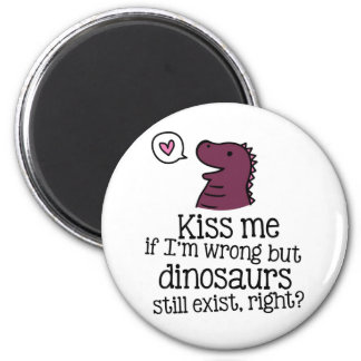 kiss me if i'm wrong but dinosaurs still exist... 2 inch round magnet