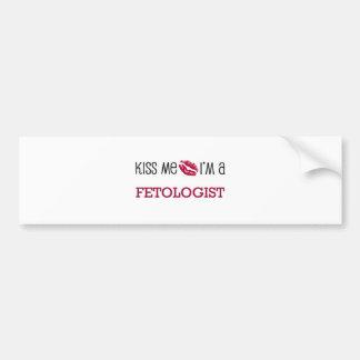 Kiss Me I'm a FETOLOGIST Car Bumper Sticker