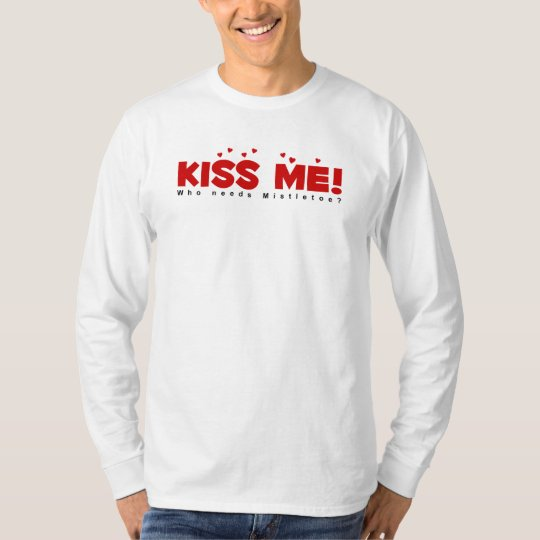 KISS ME!  Who Needs Mistletoe? T-Shirt