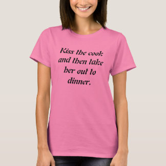 Kiss the cook and then take her out to dinner. T-Shirt