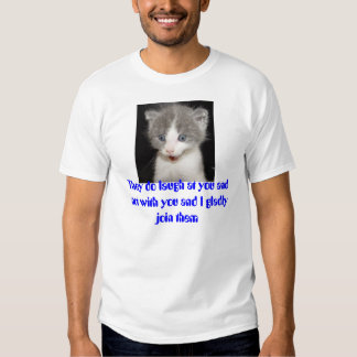 kitten, They do laugh at you and not with you a... T Shirt