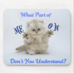 "Kittens Meow Attitude Mouse Pad<br><div class=""desc"">Cute kitten with an attitude. Product reads &quot;What part of meow don&#39;t you understand&quot; &quot;Great for cat lovers.</div>"