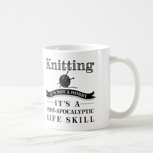 Knitting Jokes Gifts : Knitting a post apocalyptic life skill mug zazzle