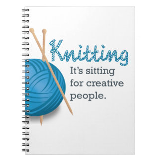 Knitting...it's sitting for creative people. notebook