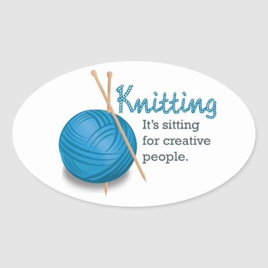 Knitting...it's sitting for creative people. oval sticker