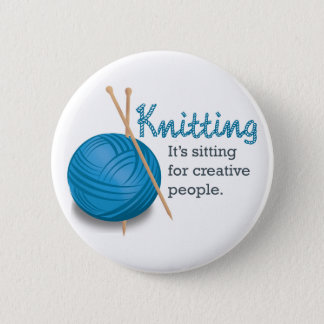 Knitting...it's sitting for creative people. pinback button