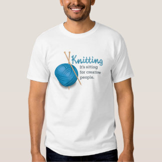 Knitting...it's sitting for creative people. shirt