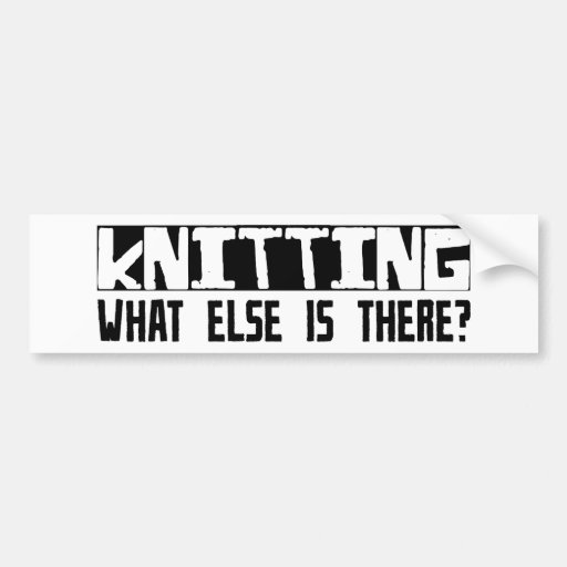 Knitting What Else Is There? Car Bumper Sticker