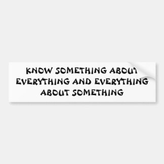 Know Something About Everything and ...Quote Bumper Sticker