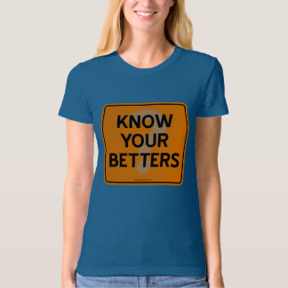KNOW YOUR BETTERS? TSHIRT