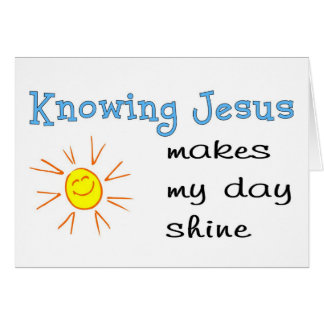 Knowing Jesus makes my day shine Card