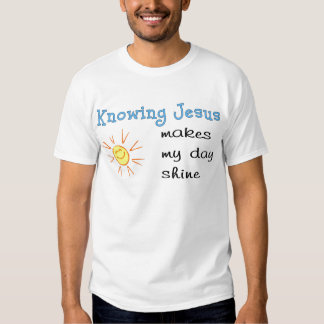 Knowing Jesus makes my day shine T Shirt