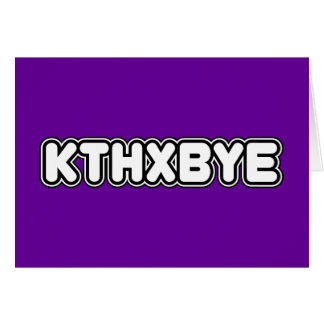 KTHXBYE GREETING CARD