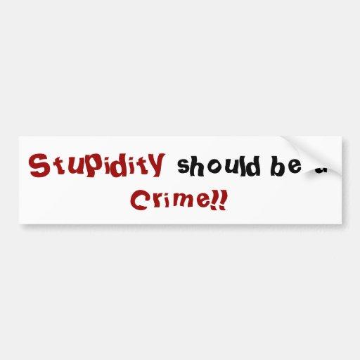 ¡La estupidez, debe ser a, crimen!! pegatina para  Pegatina De Parachoque