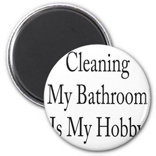 La limpieza de mi cuarto de baño es mi afición iman para frigorífico