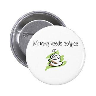 La mamá necesita el café pin redondo de 2 pulgadas
