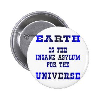 La tierra es el asilo insano para el universo pin redondo de 2 pulgadas