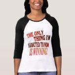 ¡La única cosa que me envician a ESTÁ GANANDO! Camisetas